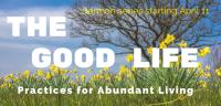 Sermon Series- The Good Life, Practices for Abundant Living
